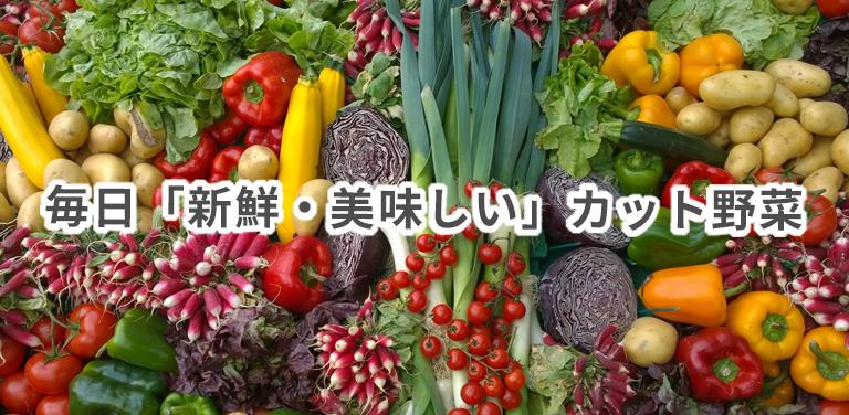 毎日「新鮮・美味しい」カット野菜